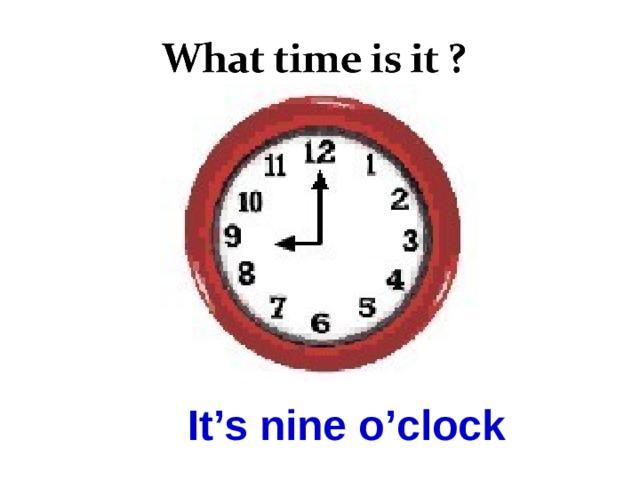It's nine o'clock