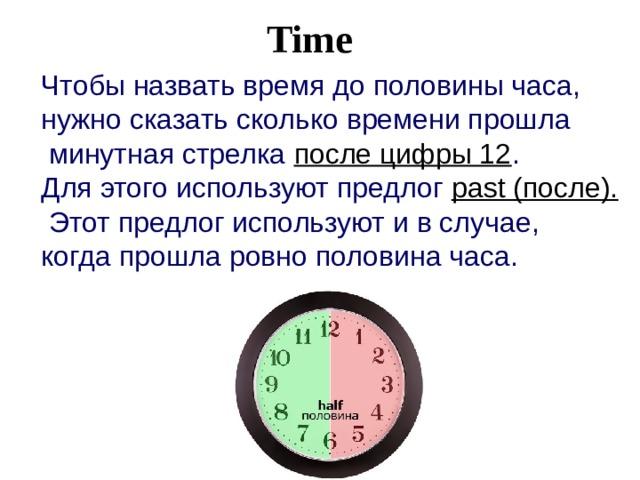 Time  Чтобы назвать время до половины часа, нужно сказать сколько времени прошла  минутная стрелка после цифры 12 . Для этого используют предлог past (после).  Этот предлог используют и в случае, когда прошла ровно половина часа. .