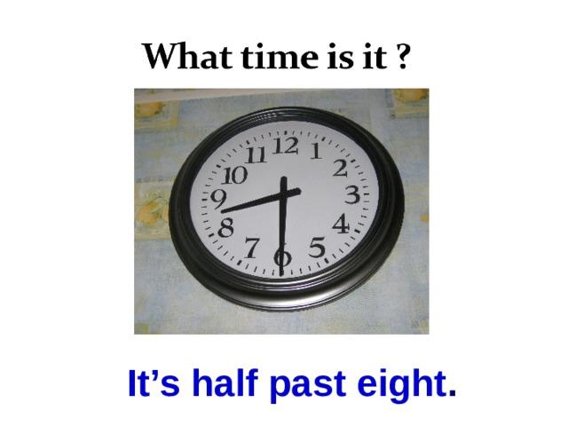It's half past eight .