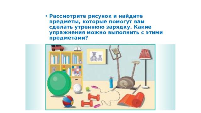Рассмотрите рисунок и найдите предметы, которые помогут вам сделать утреннюю зарядку. Какие упражнения можно выполнить с этими предметами?
