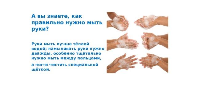А вы знаете, как правильно нужно мыть руки?  Руки мыть лучше тёплой водой; намыливать руки нужно дважды, особенно тщательно нужно мыть между пальцами, а ногти чистить специальной щёткой.