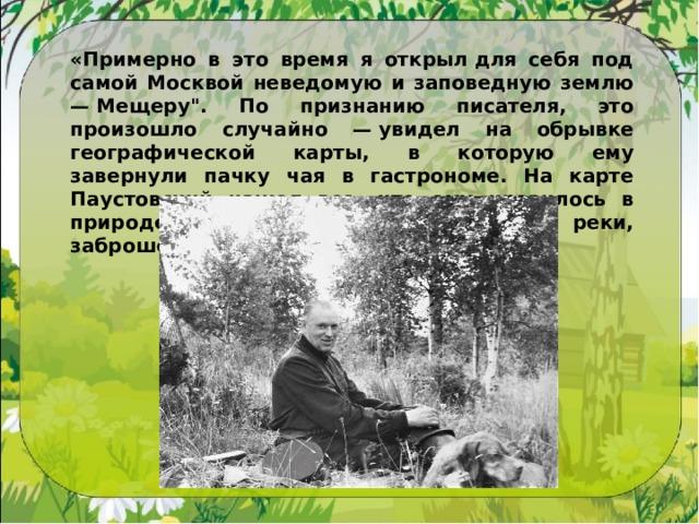 «Примерно в это время я открылдля себя под самой Москвой неведомую и заповедную землю —Мещеру