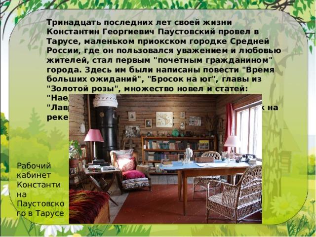 Тринадцать последних лет своей жизни Константин Георгиевич Паустовский провел в Тарусе, маленьком приокском городке Средней России, где он пользовался уважением и любовью жителей, стал первым