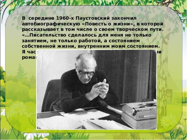 В  середине 1960-х Паустовский закончил автобиографическую «Повесть ожизни», вкоторой рассказывает втом числе освоем творческом пути. «…Писательство сделалось для меня нетолько занятием, нетолько работой, асостоянием собственной жизни, внутренним моим состоянием. Ячасто ловил себя натом, что живу какбы внутри романа или рассказа».