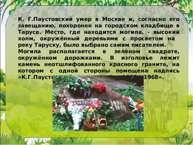 К. Г.Паустовский умер в Москве и, согласно его завещанию, похоронен на городском кладбище в Тарусе. Место, где находится могила, - высокий холм, окружённый деревьями с просветом на реку Таруску, было выбрано самим писателем. Могила располагается в зелёном квадрате, окружённом дорожками. В изголовье лежит камень неотшлифованного красного гранита, на котором с одной стороны помещена надпись «К.Г.Паустовский», а с другой – «1892 – 1968».