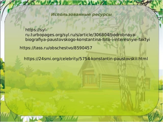 Использованные ресурсы https://syl-ru.turbopages.org/syl.ru/s/article/306804/podrobnaya-biografiya-paustovskogo-konstantina-foto-i-interesnyie-faktyi https://tass.ru/obschestvo/8590457 https://24smi.org/celebrity/5754-konstantin-paustovskii.html