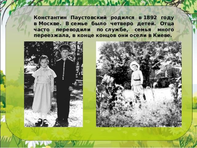 Константин Паустовский родился в1892 году вМоскве. Всемье было четверо детей. Отца часто переводили послужбе, семья много переезжала, вконце концов они осели вКиеве.
