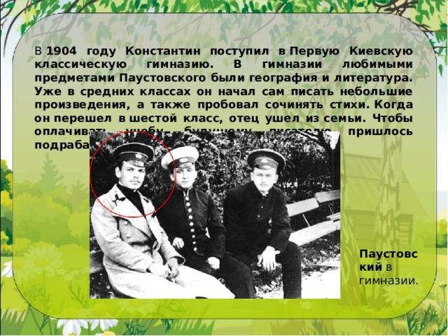 В 1904 году Константин поступил вПервую Киевскую классическую гимназию. В гимназии любимыми предметами Паустовского были география и литература. Уже в средних классах он начал сам писать небольшие произведения, а также пробовал сочинять стихи.Когда онперешел вшестой класс, отец ушел изсемьи. Чтобы оплачивать учебу, будущему писателю пришлось подрабатывать репетитором. Паустовский в гимназии.