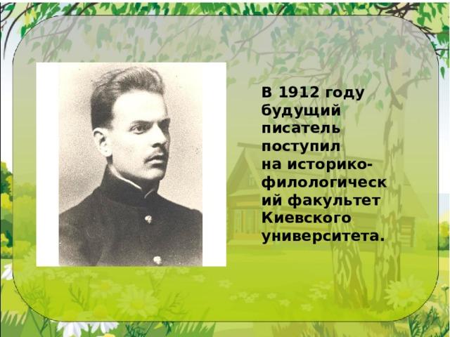 В1912 году будущий писатель поступил наисторико-филологический факультет Киевского университета.