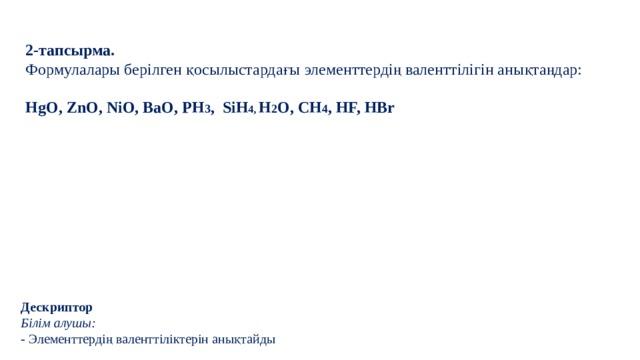 2-тапсырма. Формулалары берілген қосылыстардағы элементтердің валенттілігін анықтаңдар: HgO, ZnO, NiO, BaO, PH 3 , SiH 4, H 2 O, CH 4 , HF, HBr Дескриптор Білім алушы: - Элементтердің валенттіліктерін анықтайды