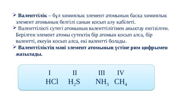 Валенттілік – бұл химиялық элемент атомының басқа химиялық элемент атомының белгілі санын қосып алу қабілеті.  Валенттілікті сутегі атомының валенттілігімен анықтау енгізілген. Берілген элемент атомы сутектің бір атомын қосып алса, бір валентті, екеуін қосып алса, екі валентті болады.  Валенттіліктің мәні элемент атомының үстіне рим цифрымен жазылады.