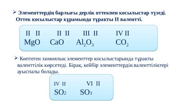 Элементтердің барлығы дерлік оттекпен қосылыстар түзеді. Оттек қосылыстар құрамында тұрақты ІІ валентті.   II II   II II   III II  IV II  MgO   CaO  Al 2 O 3   CO 2   Көптеген химиялық элементтер қосылыстарында тұрақты валенттілік көрсетеді. Бірақ, кейбір элементтердің валенттіліктері ауыспалы болады.