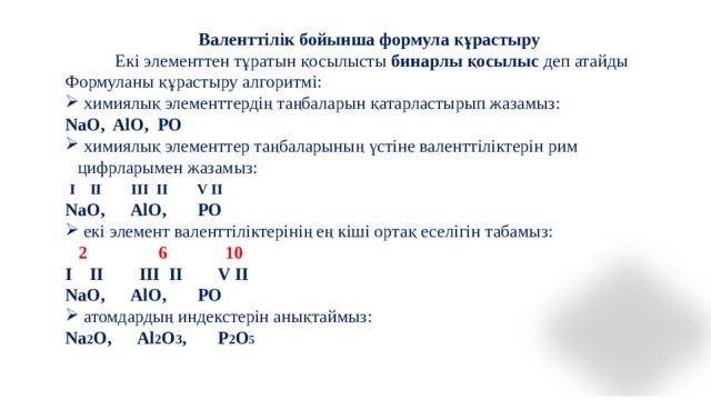 Валенттілік бойынша формула құрастыру Екі элементтен тұратын қосылысты бинарлы қосылыс деп атайды Формуланы құрастыру алгоритмі:  химиялық элементтердің таңбаларын қатарластырып жазамыз: NaO, AlO, PO  химиялық элементтер таңбаларының үстіне валенттіліктерін рим цифрларымен жазамыз:  I II III II V II  NaO, AlO, PO  екі элемент валенттіліктерінің ең кіші ортақ еселігін табамыз:  2 6 10 I II III II V II  NaO, AlO, PO  атомдардың индекстерін анықтаймыз: Na 2 O, Al 2 O 3 , P 2 O 5