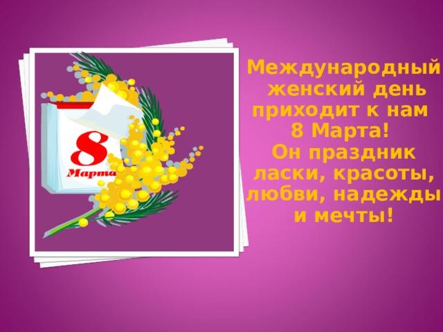 Международный женский день приходит к нам 8 Марта! Он праздник ласки, красоты, любви, надежды и мечты!