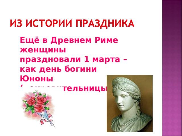 Ещё в Древнем Риме женщины праздновали 1 марта – как день богини Юноны (покровительницы женщин)
