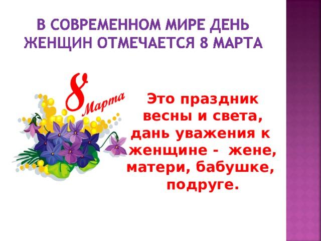 Это праздник весны и света, дань уважения к женщине - жене, матери, бабушке, подруге.