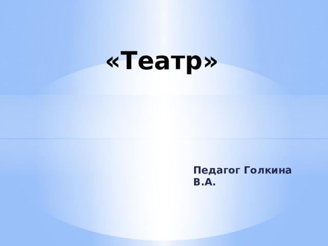 «Театр» Педагог Голкина В.А.