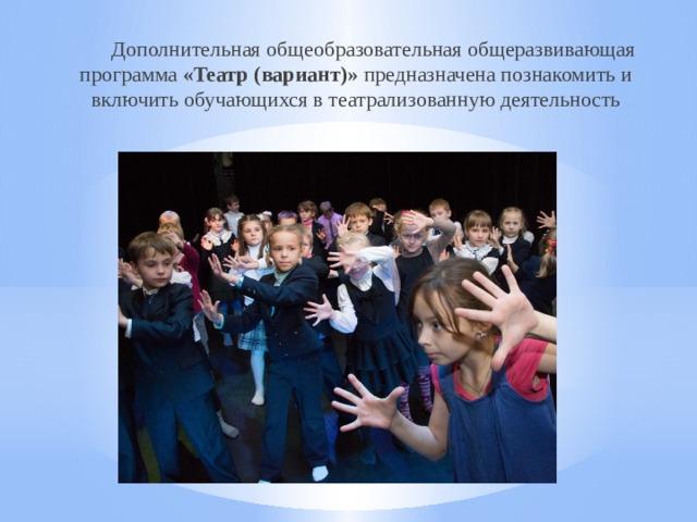Дополнительная общеобразовательная общеразвивающая программа «Театр (вариант)» предназначена познакомить и включить обучающихся в театрализованную деятельность