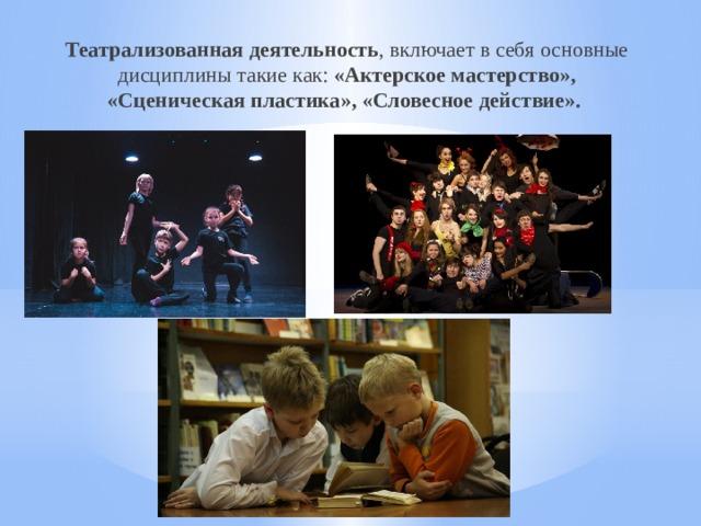 Театрализованная деятельность , включает в себя основные дисциплины такие как: «Актерское мастерство», «Сценическая пластика», «Словесное действие».