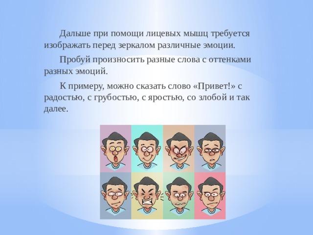 Дальше при помощи лицевых мышц требуется изображать перед зеркалом различные эмоции.  Пробуй произносить разные слова с оттенками разных эмоций.  К примеру, можно сказать слово «Привет!» с радостью, с грубостью, с яростью, со злобой и так далее.