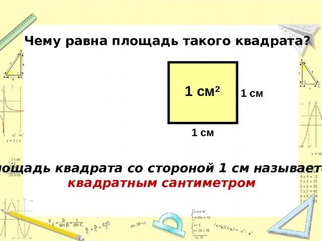 Чему равна площадь такого квадрата? 1 см 2 1 см 1 см Площадь квадрата со стороной 1 см называется квадратным сантиметром