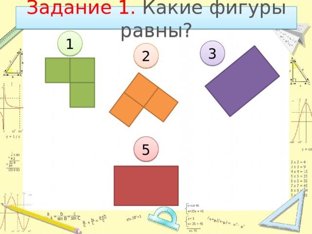 Задание 1. Какие фигуры равны? 1 3 2 5