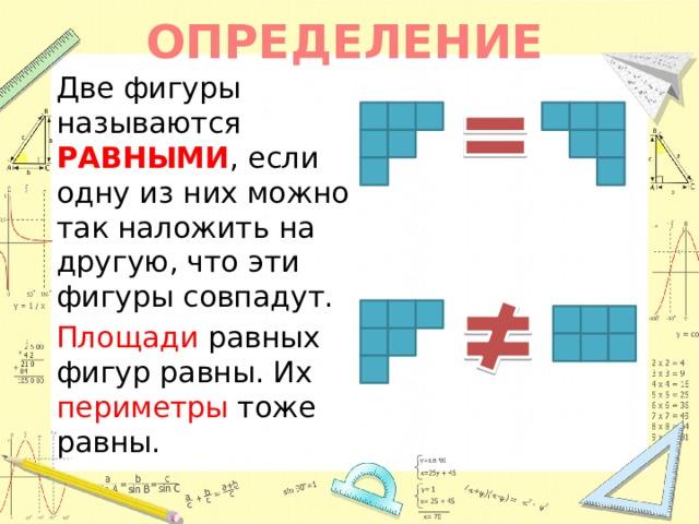 ОПРЕДЕЛЕНИЕ   Две фигуры называются РАВНЫМИ , если одну из них можно так наложить на другую, что эти фигуры совпадут.  Площади равных фигур равны. Их периметры тоже равны.