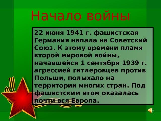 Начало войны 22 июня 1941 г. фашистская Германия напала на Советский Союз. К этому времени пламя второй мировой войны, начавшейся 1 сентября 1939 г. агрессией гитлеровцев против Польши, полыхало на территории многих стран. Под фашистским игом оказалась почти вся Европа.
