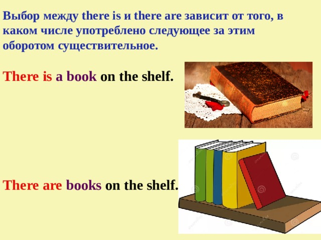 Выбор между there is и there are зависит от того, в каком числе употреблено следующее за этим оборотом существительное.  There is  a book on the shelf.   There are  books on the shelf.