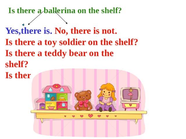 I I s ther e  a ballerina on the shelf?  Yes,there is.  No, there is not. Is there a toy soldier on the shelf ? Is there a teddy bear on the shelf ? Is there a ball on the shelf ?