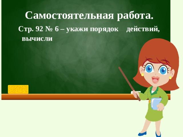 Самостоятельная работа.  Стр. 92 № 6 – укажи порядок действий,  вычисли