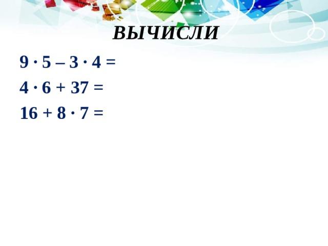 ВЫЧИСЛИ 9 · 5 – 3 · 4 = 4 · 6 + 37 = 16 + 8 · 7 =
