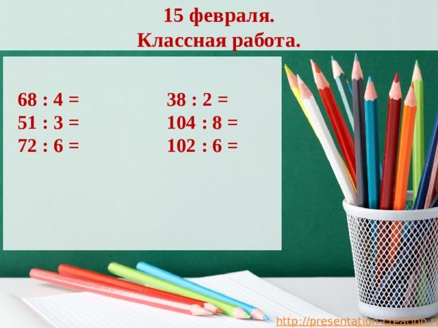 15 февраля.  Классная работа. 68 : 4 = 38 : 2 = 51 : 3 = 104 : 8 = 72 : 6 = 102 : 6 =