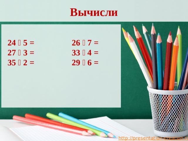 Вычисли 24 ⸱ 5 = 26 ⸱ 7 = 27 ⸱ 3 = 33 ⸱ 4 = 35 ⸱ 2 = 29 ⸱ 6 =