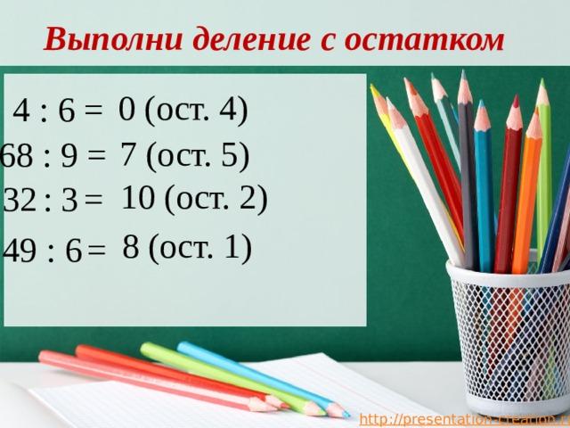 Выполни деление с остатком 0 (ост. 4) 4 : 6 = 7 (ост. 5) 68 : 9 = 10 (ост. 2) 32  : 3  = 8 (ост. 1)  49 : 6  =