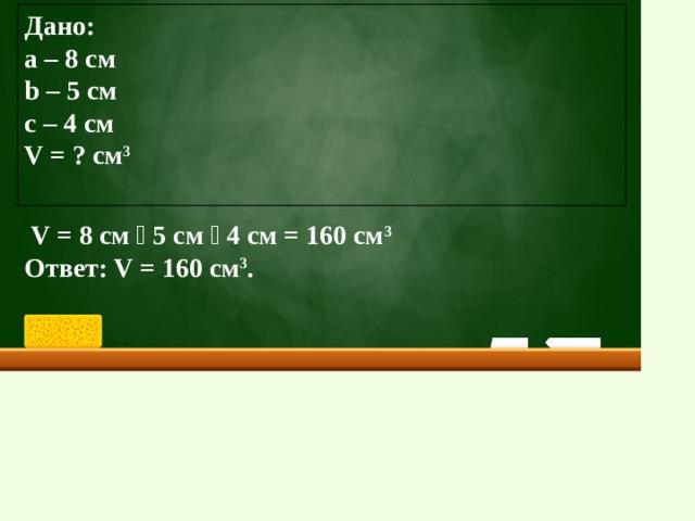 Дано: а – 8 см b – 5 cм с – 4 см V = ? cм 3   V = 8 см ⸱ 5 см ⸱ 4 см = 160 cм 3 Ответ: V = 160 cм 3 .