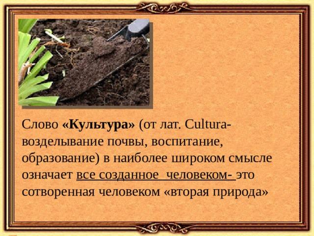 Слово «Культура» ( от лат. Cultura- возделывание почвы, воспитание, образование) в наиболее широком смысле означает все созданное человеком- это сотворенная человеком «вторая природа»