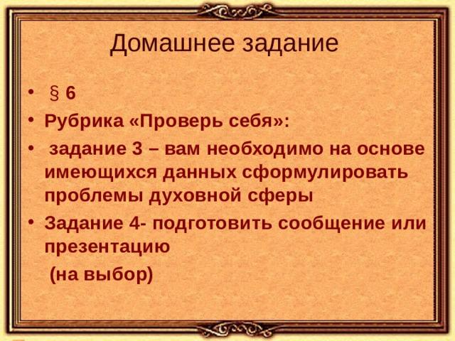 Домашнее задание  § 6 Рубрика «Проверь себя»:  задание 3 – вам необходимо на основе имеющихся данных сформулировать проблемы духовной сферы Задание 4- подготовить сообщение или презентацию  (на выбор)