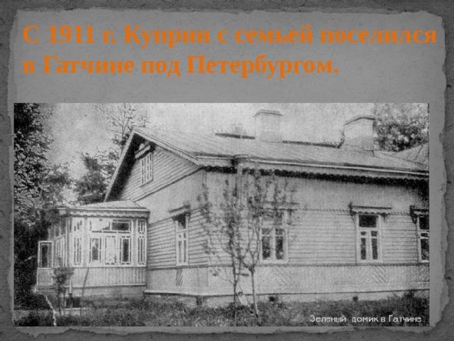 С 1911 г. Куприн с семьей поселился в Гатчине под Петербургом.