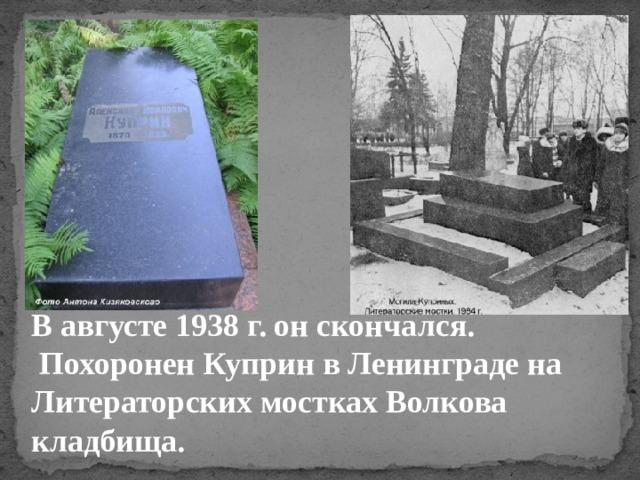 В августе 1938 г. он скончался.  Похоронен Куприн в Ленинграде на Литераторских мостках Волкова кладбища.