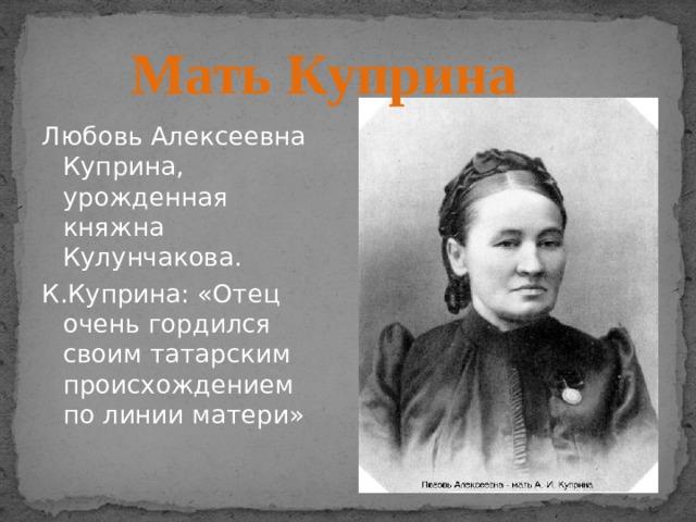 Мать Куприна Любовь Алексеевна Куприна, урожденная княжна Кулунчакова. К.Куприна: «Отец очень гордился своим татарским происхождением по линии матери»