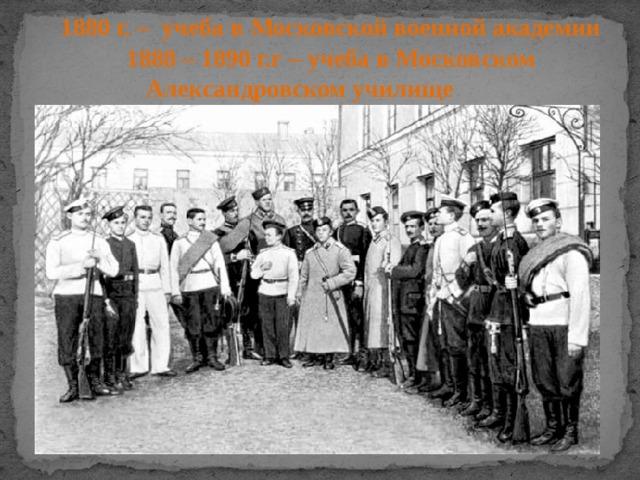 1880 г. – учеба в Московской военной академии  1888 – 1890 г.г – учеба в Московском Александровском училище