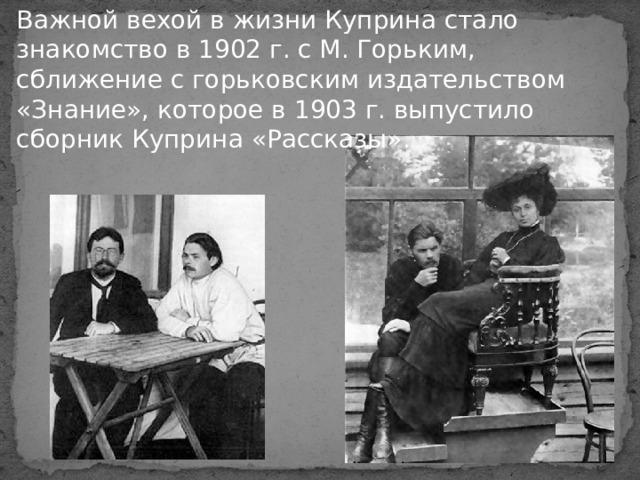 Важной вехой в жизни Куприна стало знакомство в 1902 г. с М. Горьким, сближение с горьковским издательством «Знание», которое в 1903 г. выпустило сборник Куприна «Рассказы».