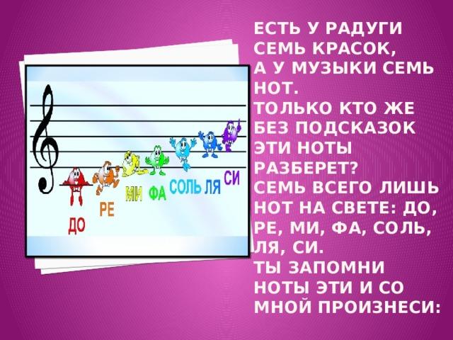 Есть у радуги семь красок,  А у музыки семь нот.  Только кто же без подсказок Эти ноты разберет?  Семь всего лишь нот на свете: До, ре, ми, фа, соль, ля, си.  Ты запомни ноты эти И со мной произнеси: