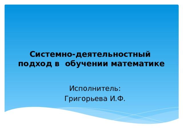 Системно-деятельностный подход в обучении математике   Исполнитель: Григорьева И.Ф.