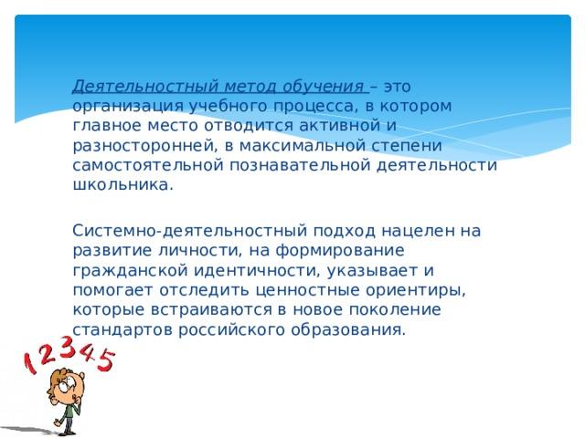 Деятельностный метод обучения – это организация учебного процесса, в котором главное место отводится активной и разносторонней, в максимальной степени самостоятельной познавательной деятельности школьника. Системно-деятельностный подход нацелен на развитие личности, на формирование гражданской идентичности, указывает и помогает отследить ценностные ориентиры, которые встраиваются в новое поколение стандартов российского образования.