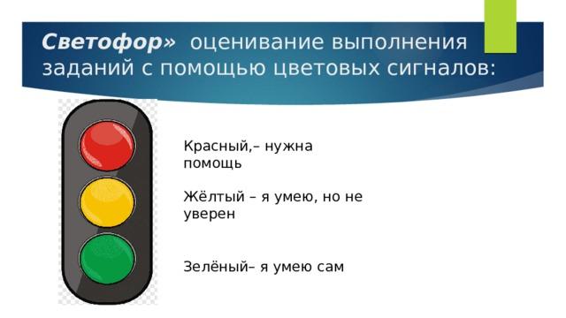 Светофор»  оценивание выполнения заданий с помощью цветовых сигналов:   Красный,– нужна помощь Жёлтый – я умею, но не уверен Зелёный– я умею сам