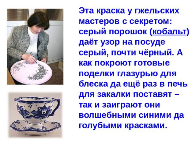 Эта краска у гжельских мастеров с секретом: серый порошок ( кобальт ) даёт узор на посуде серый, почти чёрный. А как покроют готовые поделки глазурью для блеска да ещё раз в печь для закалки поставят – так и заиграют они волшебными синими да голубыми красками.
