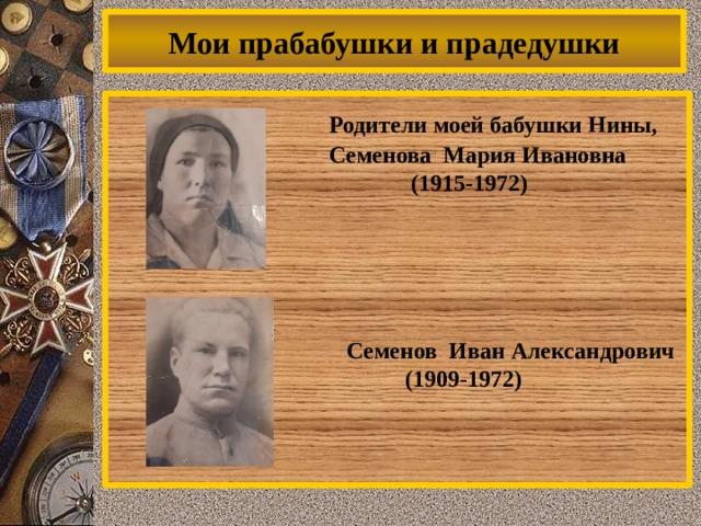 Мои прабабушки и прадедушки  Родители моей бабушки Нины,  Семенова Мария Ивановна  (1915-1972)  Семенов Иван Александрович  (1909-1972)