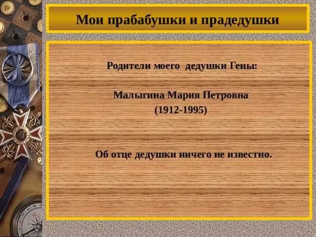 Мои прабабушки и прадедушки Родители моего дедушки Гены:  Малыгина Мария Петровна (1912-1995)    Об отце дедушки ничего не известно.